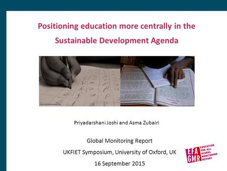 Positioning education more centrally in the Sustainable Development Agenda Global Monitoring Report UKFIET Symposium, University of Oxford, UK 16 September.