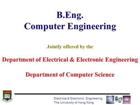 Electrical & Electronic Engineering The University of Hong Kong B.Eng. Computer Engineering Jointly offered by the Department of Electrical & Electronic.