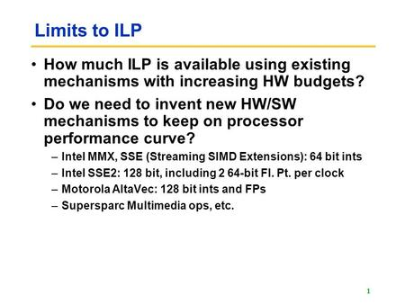 Limits to ILP How much ILP is available using existing mechanisms with increasing HW budgets? Do we need to invent new HW/SW mechanisms to keep on processor.