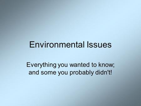 Environmental Issues Everything you wanted to know; and some you probably didn't!