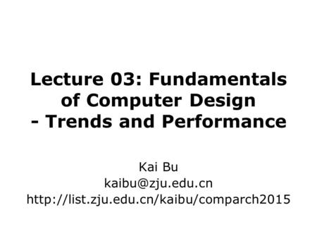 Lecture 03: Fundamentals of Computer Design - Trends and Performance Kai Bu