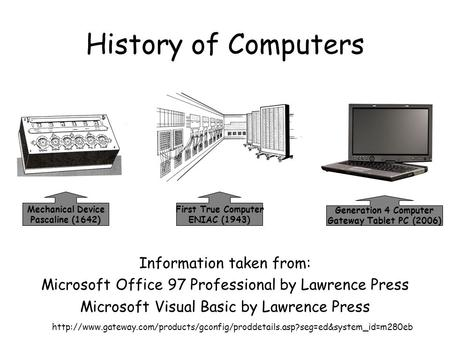 History of Computers Information taken from: Microsoft Office 97 Professional by Lawrence Press Microsoft Visual Basic by Lawrence Press First True Computer.