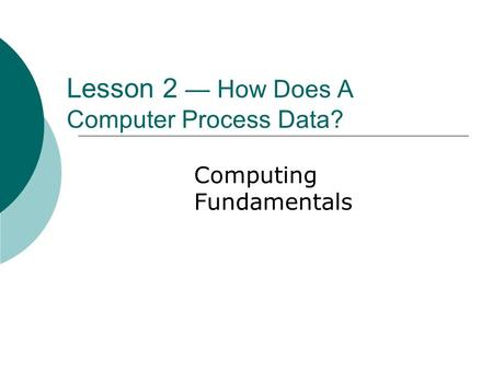Lesson 2 — How Does A Computer Process Data? Computing Fundamentals.