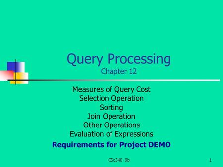 CSc340 9b1 Query Processing Chapter 12 Measures of Query Cost Selection Operation Sorting Join Operation Other Operations Evaluation of Expressions Requirements.