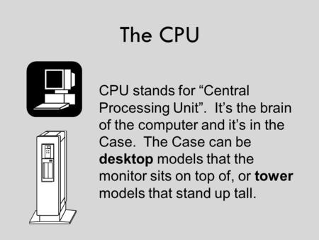 "The CPU CPU stands for ""Central Processing Unit"". It's the brain of the computer and it's in the Case. The Case can be desktop models that the monitor."