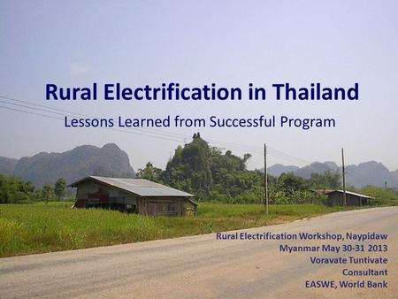 1 Rural Electrification in Thailand Lessons Learned from Successful Program Rural Electrification Workshop, Naypidaw Myanmar May 30-31 2013 Voravate Tuntivate.
