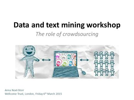 Data and text mining workshop The role of crowdsourcing Anna Noel-Storr Wellcome Trust, London, Friday 6 th March 2015.