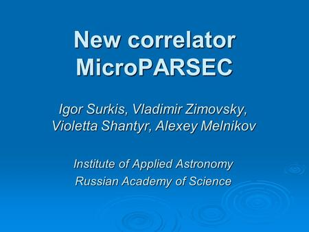 New correlator MicroPARSEC Igor Surkis, Vladimir Zimovsky, Violetta Shantyr, Alexey Melnikov Institute of Applied Astronomy Russian Academy of Science.