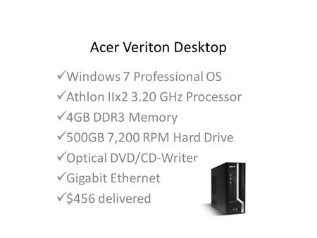 Acer Veriton Desktop Windows 7 Professional OS Athlon IIx2 3.20 GHz Processor 4GB DDR3 Memory 500GB 7,200 RPM Hard Drive Optical DVD/CD-Writer Gigabit.