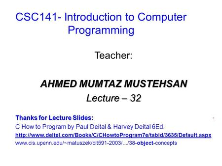 CSC141- Introduction to Computer Programming Teacher: AHMED MUMTAZ MUSTEHSAN Lecture – 32 Thanks for Lecture Slides: C How to Program by Paul Deital &