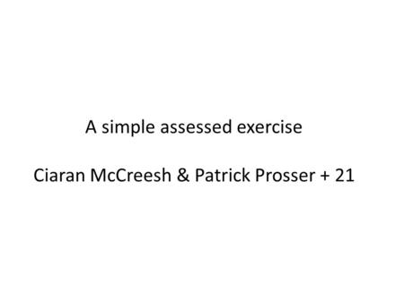 A simple assessed exercise Ciaran McCreesh & Patrick Prosser + 21.
