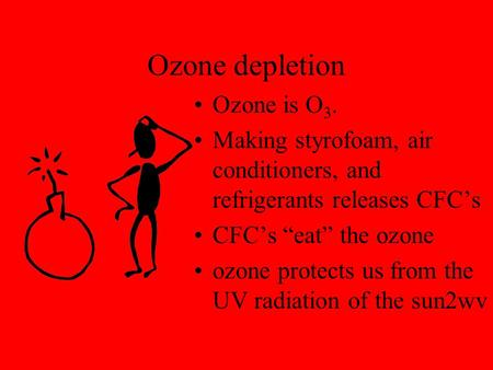 "Ozone depletion Ozone is O 3. Making styrofoam, air conditioners, and refrigerants releases CFC's CFC's ""eat"" the ozone ozone protects us from the UV."