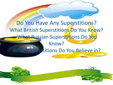 Do You Have Any Superstitions? What British Superstitions Do You Know? What Russian Superstitions Do You Know? What Superstitions Do You Believe in?