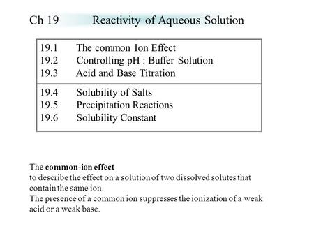19.1 The common Ion Effect 19.2 Controlling pH : Buffer Solution 19.3 Acid and Base Titration 19.4 Solubility of Salts 19.5 Precipitation Reactions 19.6.