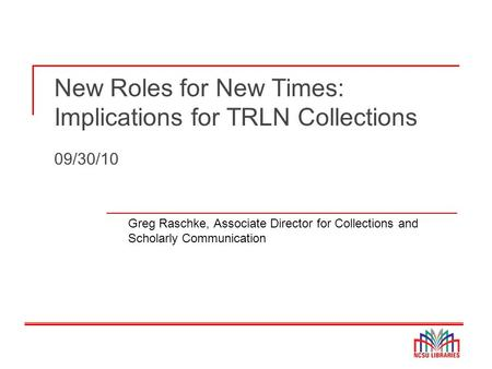 New Roles for New Times: Implications for TRLN Collections 09/30/10 Greg Raschke, Associate Director for Collections and Scholarly Communication.