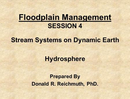 Floodplain Management SESSION 4 Stream Systems on Dynamic Earth Hydrosphere Prepared By Donald R. Reichmuth, PhD.