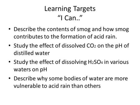 "Learning Targets ""I Can.."" Describe the contents of smog and how smog contributes to the formation of acid rain. Study the effect of dissolved CO 2 on."