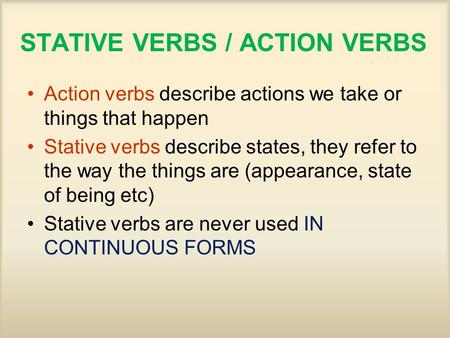 STATIVE VERBS / ACTION VERBS Action verbs describe actions we take or things that happen Stative verbs describe states, they refer to the way the things.