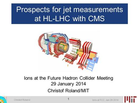 Christof Roland Ions at FCC, Jan 29 2014 1 Prospects for jet measurements at HL-LHC with CMS Ions at the Future Hadron Collider Meeting 29 January 2014.
