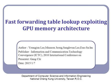 Fast forwarding table lookup exploiting GPU memory architecture Author : Youngjun Lee,Minseon Jeong,Sanghwan Lee,Eun-Jin Im Publisher : Information and.