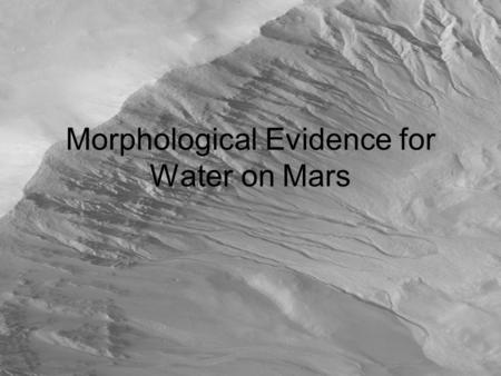 Morphological Evidence for Water on Mars. Overview Pictorial comparison of features on Earth and Mars Gullies Alluvial fans Sedimentary layers Crossbedding.
