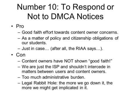 Number 10: To Respond or Not to DMCA Notices Pro –Good faith effort towards content owner concerns. –As a matter of policy and citizenship obligations.