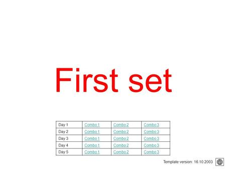 First set Template version: 16.10.2003 Day 1Combo 1Combo 2Combo 3 Day 2Combo 1Combo 2Combo 3 Day 3Combo 1Combo 2Combo 3 Day 4Combo 1Combo 2Combo 3 Day.