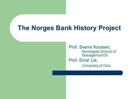 The Norges Bank History Project Prof. Sverre Knutsen, Norwegian School of Management BI Prof. Einar Lie, University of Oslo.