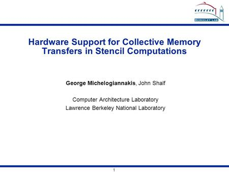 1 Hardware Support for Collective Memory Transfers in Stencil Computations George Michelogiannakis, John Shalf Computer Architecture Laboratory Lawrence.