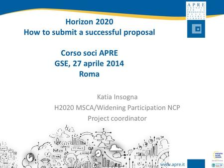 Horizon 2020 How to submit a successful proposal Corso soci APRE GSE, 27 aprile 2014 Roma Katia Insogna H2020 MSCA/Widening Participation NCP Project coordinator.