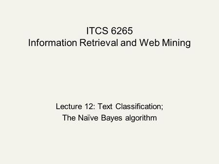 ITCS 6265 Information Retrieval and Web Mining Lecture 12: Text Classification; The Naïve Bayes algorithm.