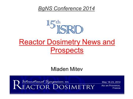 Reactor Dosimetry News and Prospects Mladen Mitev BgNS Conference 2014.