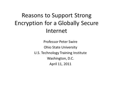 Reasons to Support Strong Encryption for a Globally Secure Internet Professor Peter Swire Ohio State University U.S. Technology Training Institute Washington,