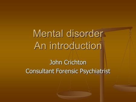 Mental disorder An introduction John Crichton Consultant Forensic Psychiatrist.