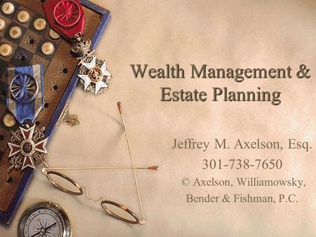 Wealth Management & Estate Planning Jeffrey M. Axelson, Esq. 301-738-7650 © Axelson, Williamowsky, Bender & Fishman, P.C.