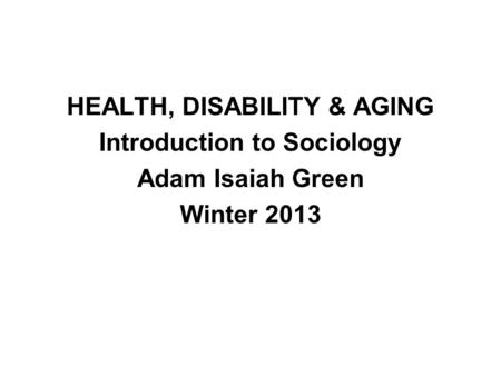 HEALTH, DISABILITY & AGING Introduction to Sociology Adam Isaiah Green Winter 2013.