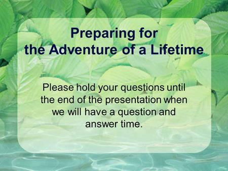Preparing for the Adventure of a Lifetime Please hold your questions until the end of the presentation when we will have a question and answer time.