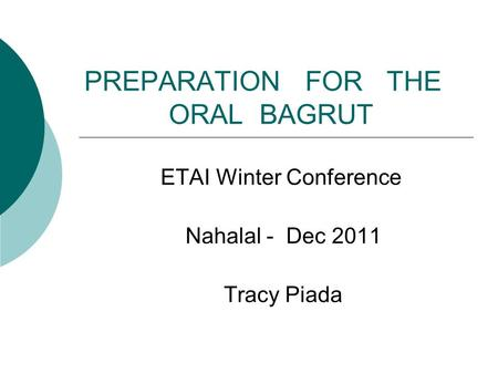 PREPARATION FOR THE ORAL BAGRUT ETAI Winter Conference Nahalal - Dec 2011 Tracy Piada.