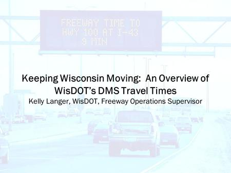 Keeping Wisconsin Moving: An Overview of WisDOT's DMS Travel Times Kelly Langer, WisDOT, Freeway Operations Supervisor.