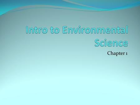 Chapter 1 What is Environmental Science? The study of how humans interact with their environment Goals: Solve environmental problems Use of resources.