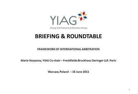 BRIEFING & ROUNDTABLE FRAMEWORK OF INTERNATIONAL ARBITRATION Marie Stoyanov, YIAG Co-chair – Freshfields Bruckhaus Deringer LLP, Paris Warsaw, Poland –