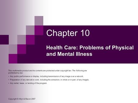 Copyright © Allyn & Bacon 2007 Chapter 10 Health Care: Problems of Physical and Mental Illness This multimedia product and its contents are protected under.