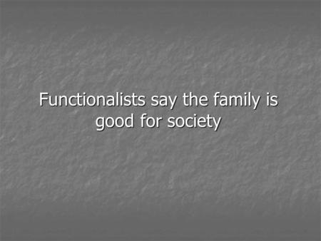 Functionalists say the family is good for society.