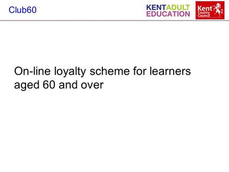 Club60 On-line loyalty scheme for learners aged 60 and over.