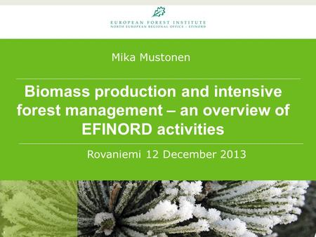 Biomass production and intensive forest management – an overview of EFINORD activities 1 Rovaniemi 12 December 2013 Mika Mustonen.