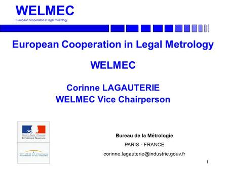 1 WELMEC European cooperation in legal metrology European Cooperation in Legal Metrology WELMEC Corinne LAGAUTERIE WELMEC Vice Chairperson Bureau de la.