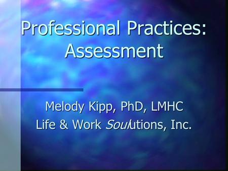 Professional Practices: Assessment Melody Kipp, PhD, LMHC Life & Work Soulutions, Inc.