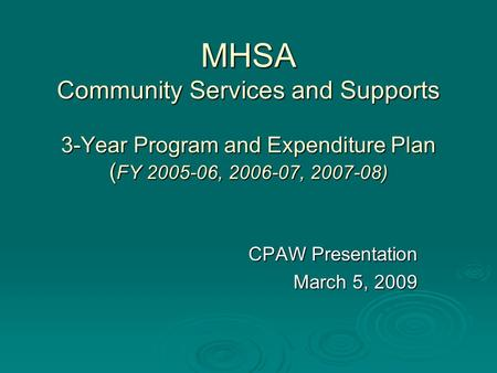 MHSA Community Services and Supports 3-Year Program and Expenditure Plan ( FY 2005-06, 2006-07, 2007-08) CPAW Presentation March 5, 2009.