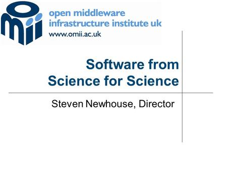 Software from Science for Science Steven Newhouse, Director.