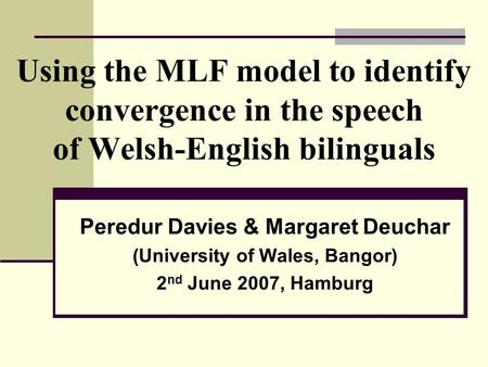 Using the MLF model to identify convergence in the speech of Welsh-English bilinguals Peredur Davies & Margaret Deuchar (University of Wales, Bangor) 2.